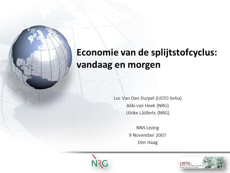Economie van de splijtstofcyclus: vandaag en morgen Luc Van Den Durpel (LISTO bvba) Aliki van Heek (NRG) Ulrike Läüferts (NRG) NNS Lezing 9 November 2007 Den Haag