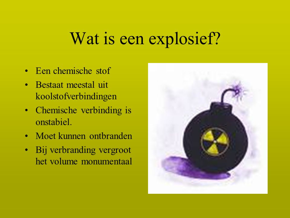 Wat is een explosief? Een chemische stof Bestaat meestal uit koolstofverbindingen Chemische verbinding is onstabiel. Moet kunnen ontbranden Bij verbra