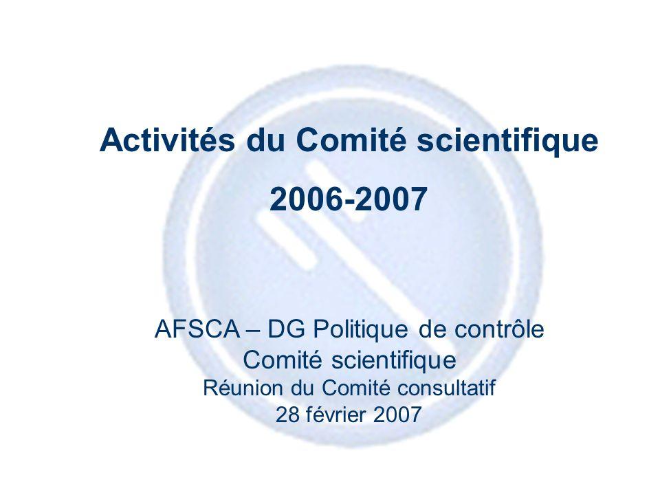 1 Activités du Comité scientifique 2006-2007 AFSCA – DG Politique de contrôle Comité scientifique Réunion du Comité consultatif 28 février 2007