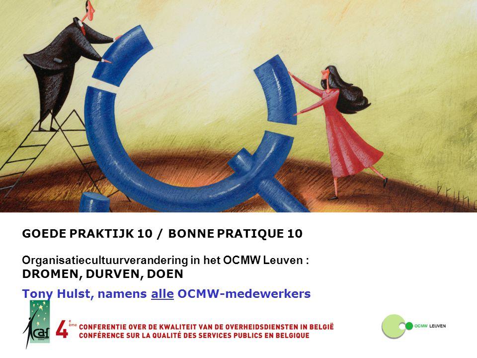 GOEDE PRAKTIJK 10 / BONNE PRATIQUE 10 Organisatiecultuurverandering in het OCMW Leuven : DROMEN, DURVEN, DOEN Tony Hulst, namens alle OCMW-medewerkers