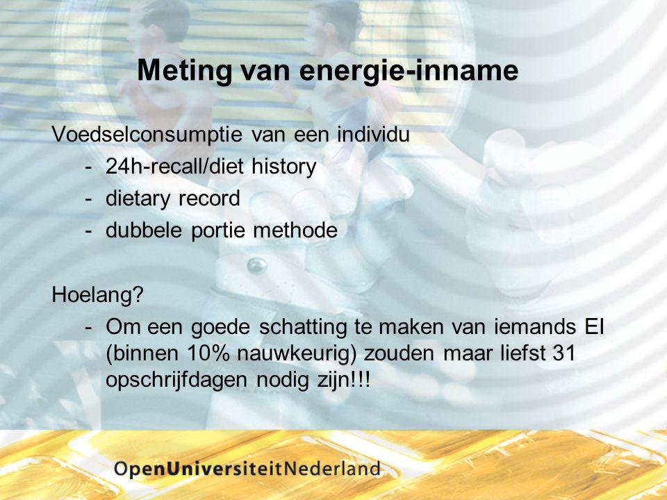 Meting van energie-inname Voedselconsumptie van een individu -24h-recall/diet history -dietary record -dubbele portie methode Hoelang? -Om een goede s