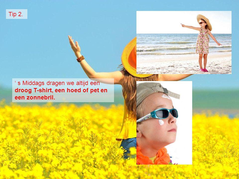 ' s Middags dragen we altijd een droog T-shirt, een hoed of pet en een zonnebril. Tip 2.