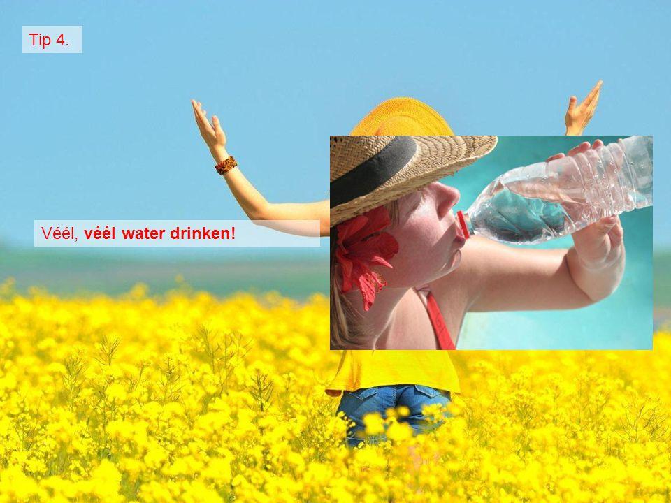 Véél, véél water drinken! Tip 4.