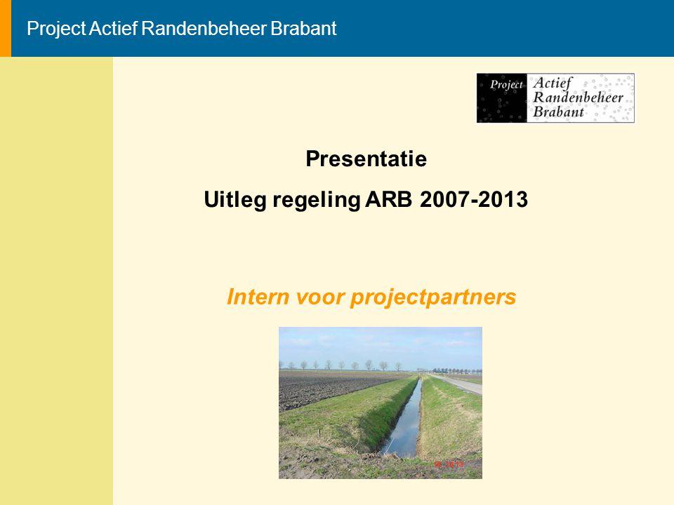 Project Actief Randenbeheer Brabant Presentatie Uitleg regeling ARB 2007-2013 Intern voor projectpartners