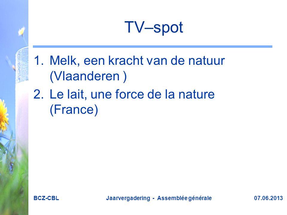 TV–spot 1.Melk, een kracht van de natuur (Vlaanderen ) 2.Le lait, une force de la nature (France) BCZ-CBL Jaarvergadering - Assemblée générale 07.06.2013
