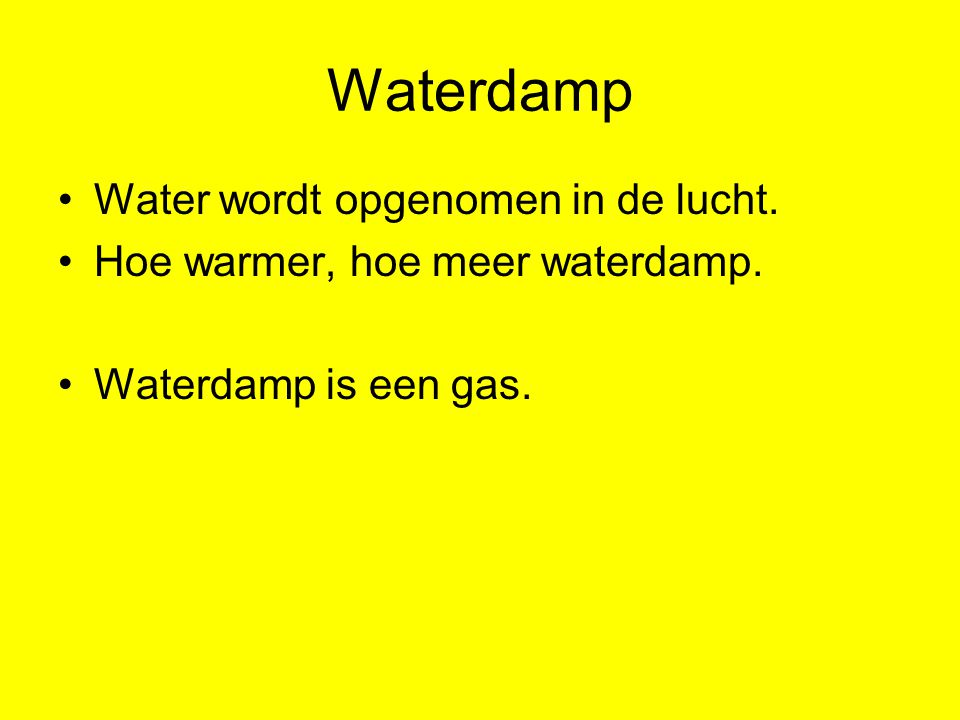 Waterdamp Water wordt opgenomen in de lucht. Hoe warmer, hoe meer waterdamp. Waterdamp is een gas.