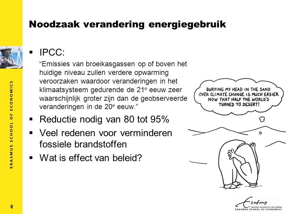 8 Noodzaak verandering energiegebruik  IPCC: Emissies van broeikasgassen op of boven het huidige niveau zullen verdere opwarming veroorzaken waardoor veranderingen in het klimaatsysteem gedurende de 21 e eeuw zeer waarschijnlijk groter zijn dan de geobserveerde veranderingen in de 20 e eeuw.  Reductie nodig van 80 tot 95%  Veel redenen voor verminderen fossiele brandstoffen  Wat is effect van beleid