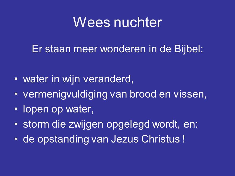 Wees nuchter Er staan meer wonderen in de Bijbel: water in wijn veranderd, vermenigvuldiging van brood en vissen, lopen op water, storm die zwijgen op