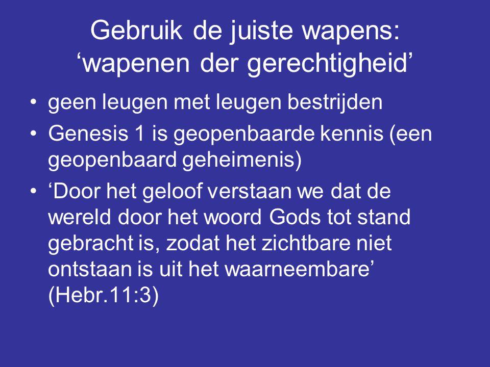 Gebruik de juiste wapens: 'wapenen der gerechtigheid' geen leugen met leugen bestrijden Genesis 1 is geopenbaarde kennis (een geopenbaard geheimenis)