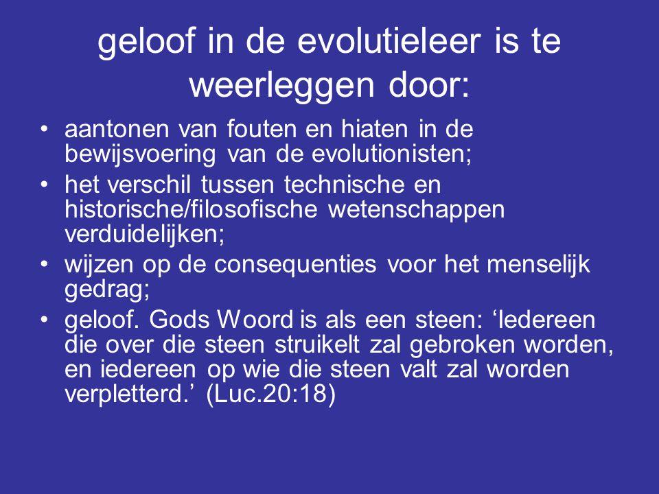 geloof in de evolutieleer is te weerleggen door: aantonen van fouten en hiaten in de bewijsvoering van de evolutionisten; het verschil tussen technisc
