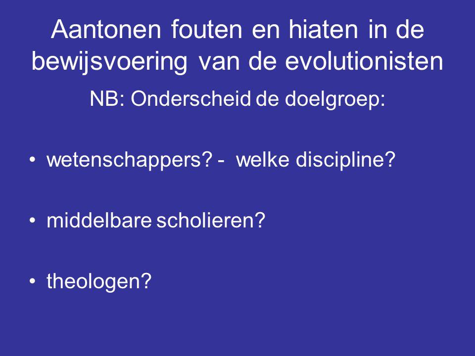 Aantonen fouten en hiaten in de bewijsvoering van de evolutionisten NB: Onderscheid de doelgroep: wetenschappers? - welke discipline? middelbare schol