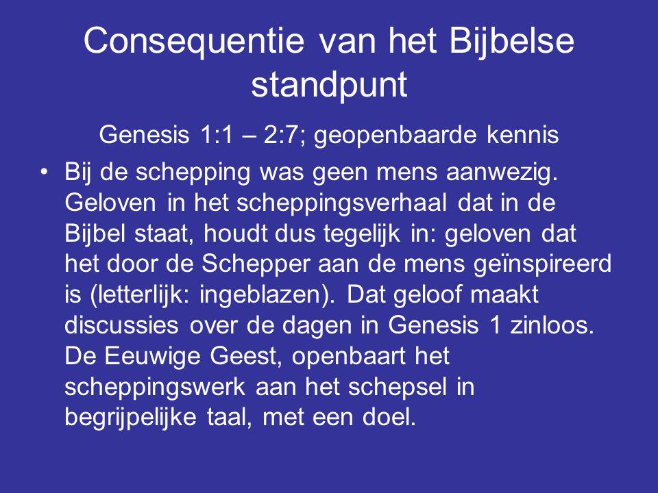 Consequentie van het Bijbelse standpunt Genesis 1:1 – 2:7; geopenbaarde kennis Bij de schepping was geen mens aanwezig. Geloven in het scheppingsverha