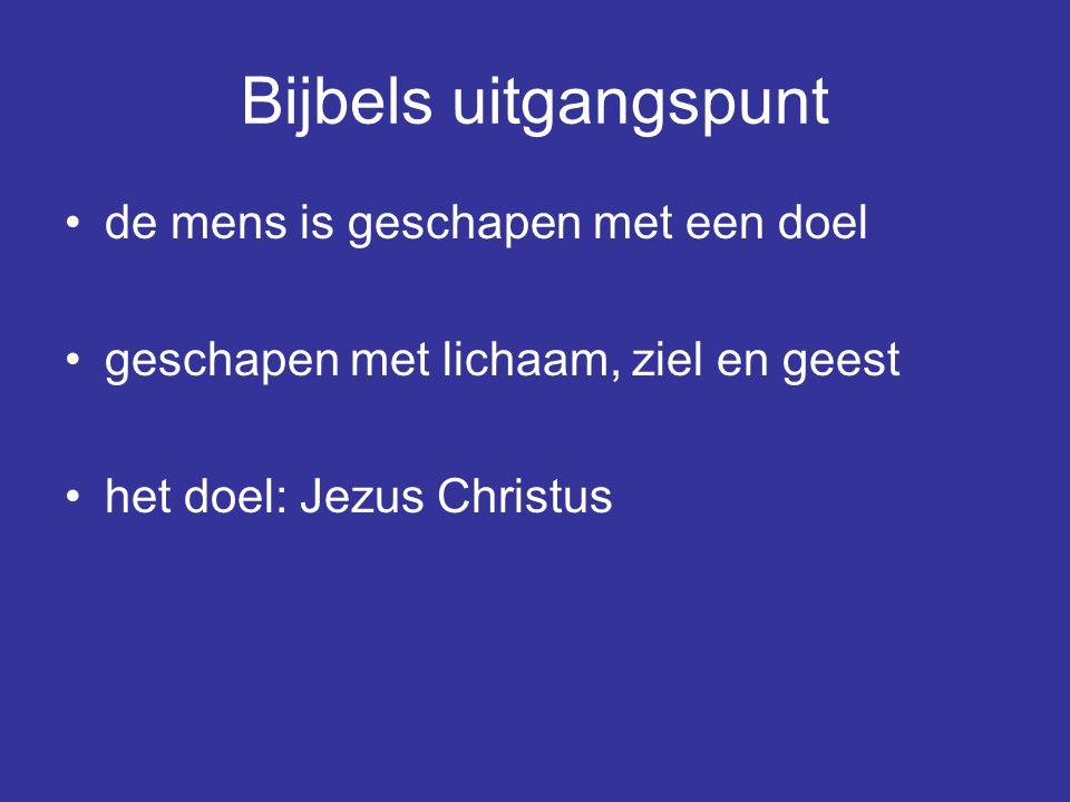 Bijbels uitgangspunt de mens is geschapen met een doel geschapen met lichaam, ziel en geest het doel: Jezus Christus