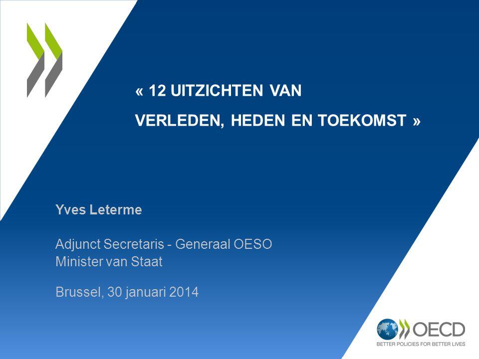 Yves Leterme Adjunct Secretaris - Generaal OESO Minister van Staat Brussel, 30 januari 2014 « 12 UITZICHTEN VAN VERLEDEN, HEDEN EN TOEKOMST »
