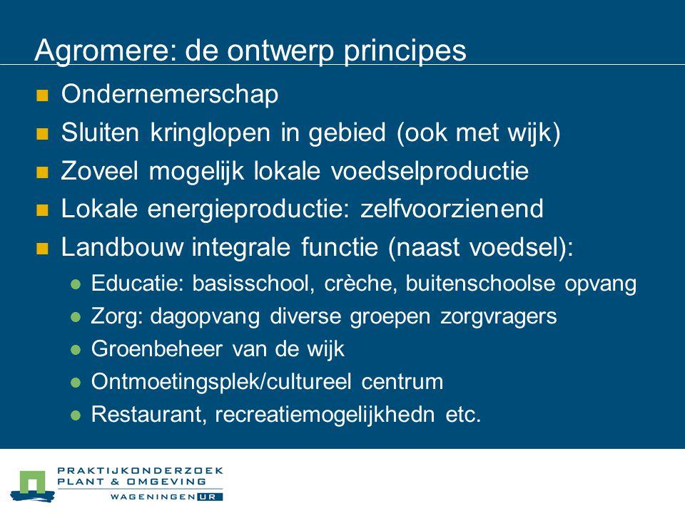 Agromere: de ontwerp principes Ondernemerschap Sluiten kringlopen in gebied (ook met wijk) Zoveel mogelijk lokale voedselproductie Lokale energieprodu