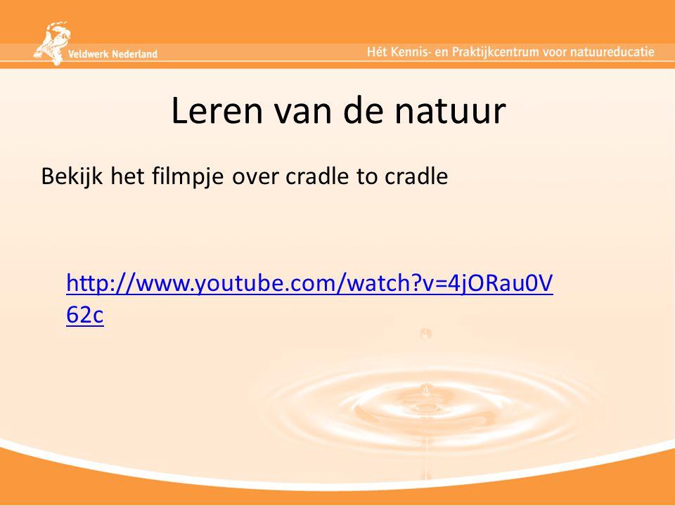 Leren van de natuur Bekijk het filmpje over cradle to cradle http://www.youtube.com/watch?v=4jORau0V 62c http://www.youtube.com/watch?v=4jORau0V 62c