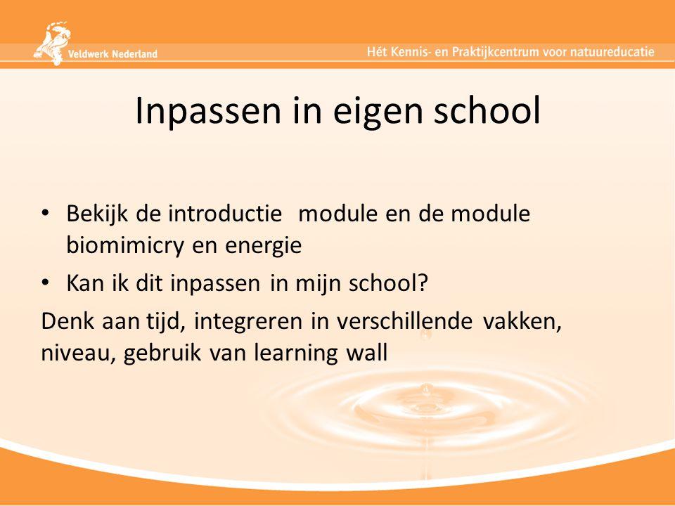 Inpassen in eigen school Bekijk de introductie module en de module biomimicry en energie Kan ik dit inpassen in mijn school? Denk aan tijd, integreren