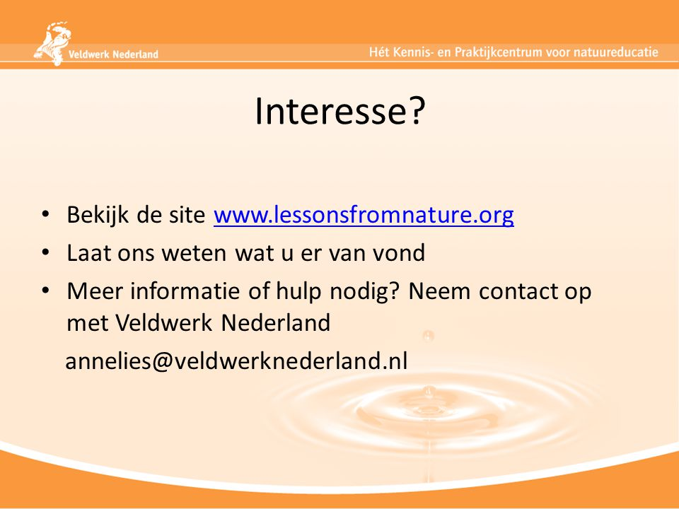 Interesse? Bekijk de site www.lessonsfromnature.orgwww.lessonsfromnature.org Laat ons weten wat u er van vond Meer informatie of hulp nodig? Neem cont