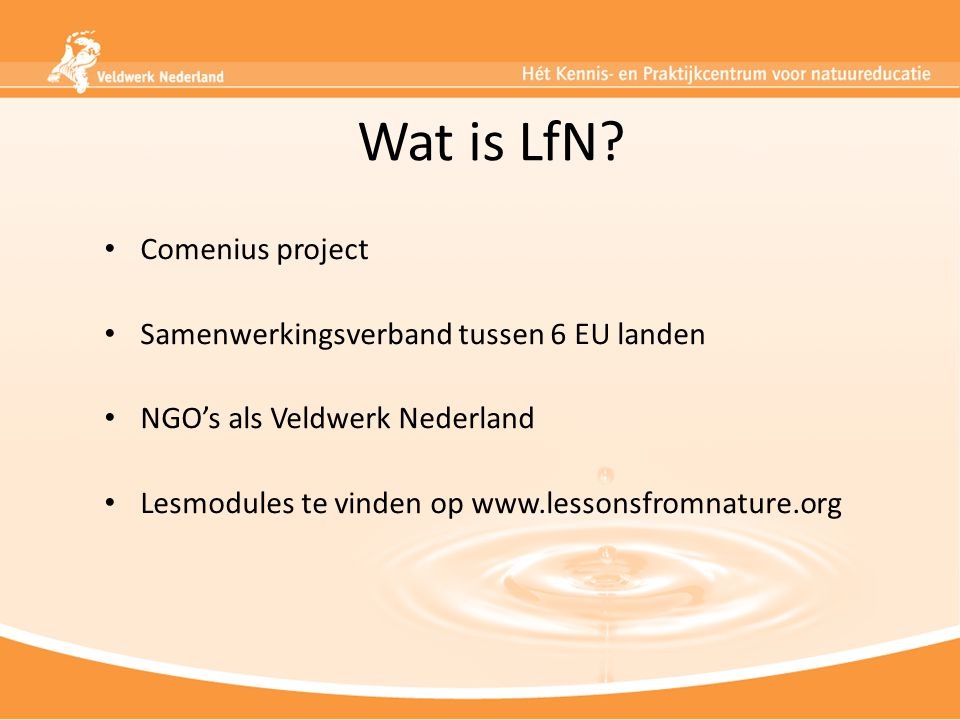 Wat is LfN? Comenius project Samenwerkingsverband tussen 6 EU landen NGO's als Veldwerk Nederland Lesmodules te vinden op www.lessonsfromnature.org