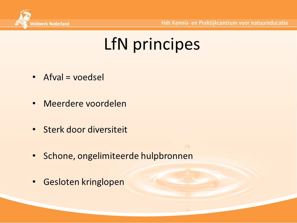 LfN principes Afval = voedsel Meerdere voordelen Sterk door diversiteit Schone, ongelimiteerde hulpbronnen Gesloten kringlopen