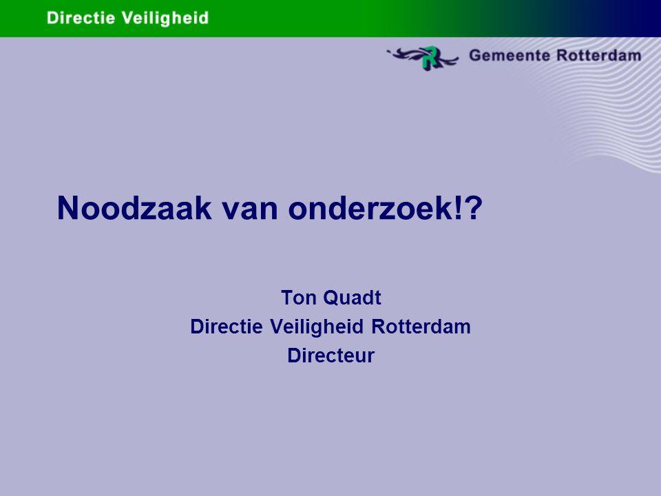 Noodzaak van onderzoek!? Ton Quadt Directie Veiligheid Rotterdam Directeur
