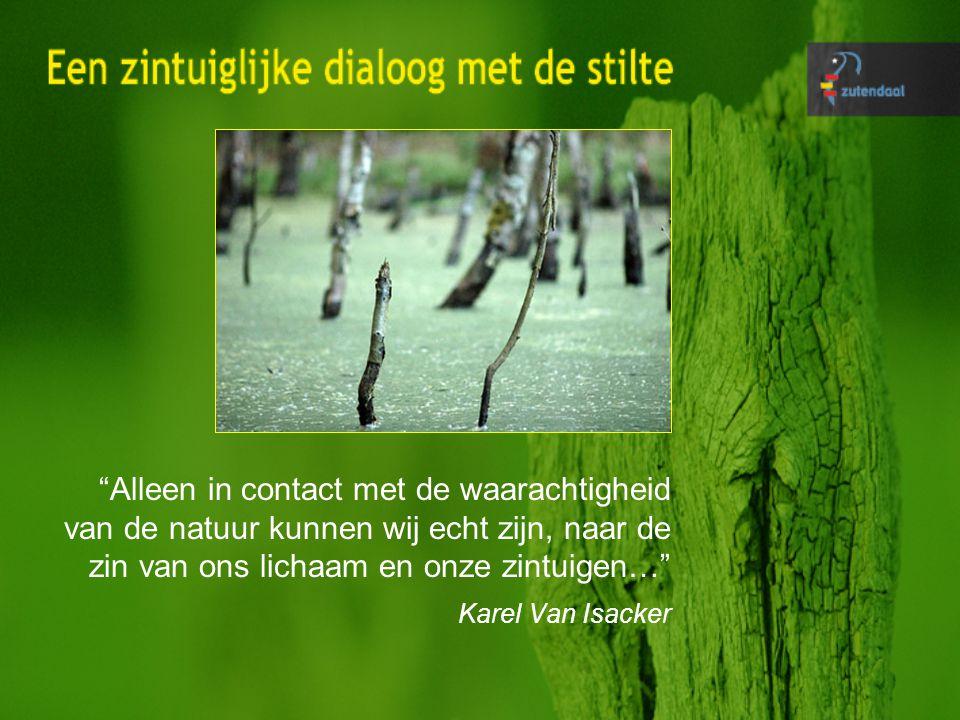 Alleen in contact met de waarachtigheid van de natuur kunnen wij echt zijn, naar de zin van ons lichaam en onze zintuigen… Karel Van Isacker