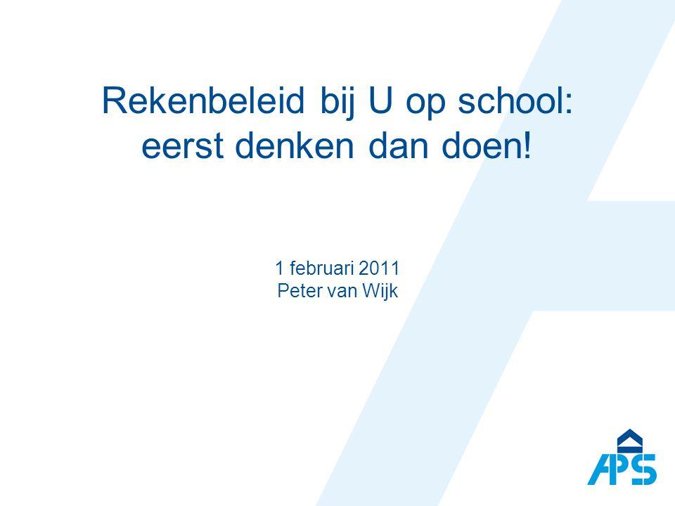 Rekenbeleid bij U op school: eerst denken dan doen! 1 februari 2011 Peter van Wijk