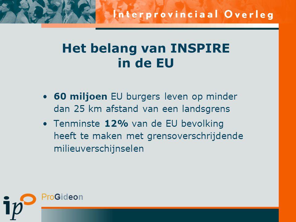 ProGideon Het belang van INSPIRE in de EU 60 miljoen EU burgers leven op minder dan 25 km afstand van een landsgrens Tenminste 12% van de EU bevolking heeft te maken met grensoverschrijdende milieuverschijnselen