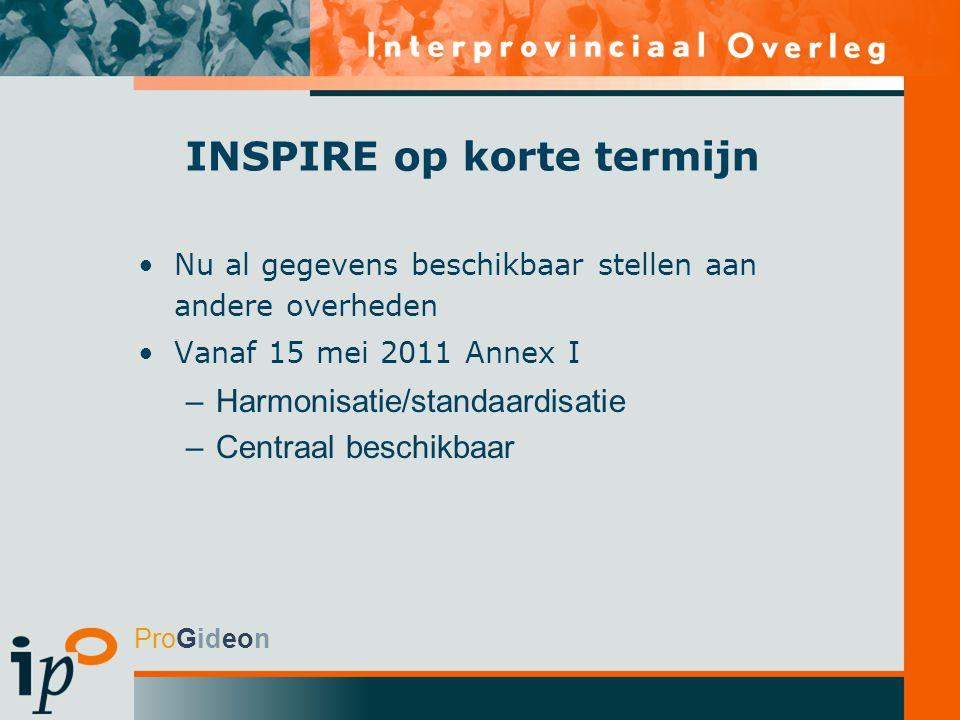 ProGideon INSPIRE op korte termijn Nu al gegevens beschikbaar stellen aan andere overheden Vanaf 15 mei 2011 Annex I –Harmonisatie/standaardisatie –Centraal beschikbaar