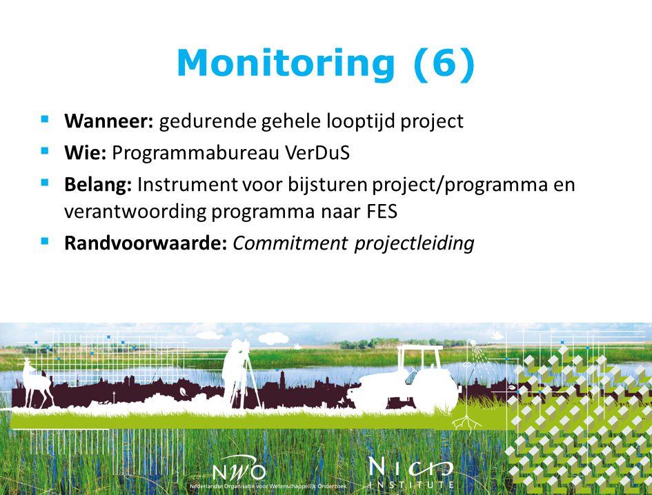 Monitoring (6)  Wanneer: gedurende gehele looptijd project  Wie: Programmabureau VerDuS  Belang: Instrument voor bijsturen project/programma en verantwoording programma naar FES  Randvoorwaarde: Commitment projectleiding