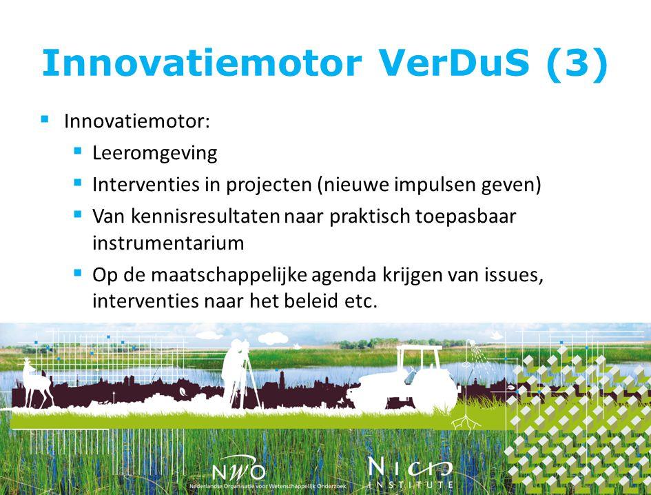 Innovatiemotor VerDuS (3)  Innovatiemotor:  Leeromgeving  Interventies in projecten (nieuwe impulsen geven)  Van kennisresultaten naar praktisch toepasbaar instrumentarium  Op de maatschappelijke agenda krijgen van issues, interventies naar het beleid etc.