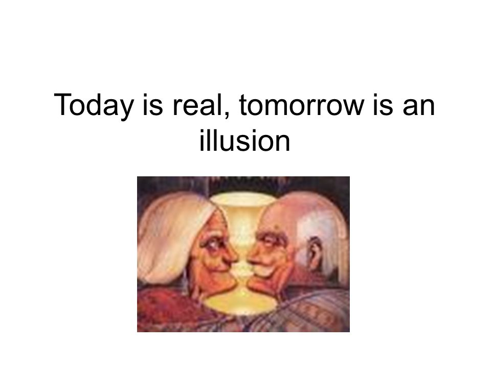 Today is real, tomorrow is an illusion