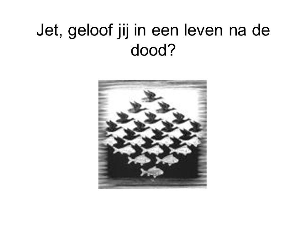 Jet, geloof jij in een leven na de dood