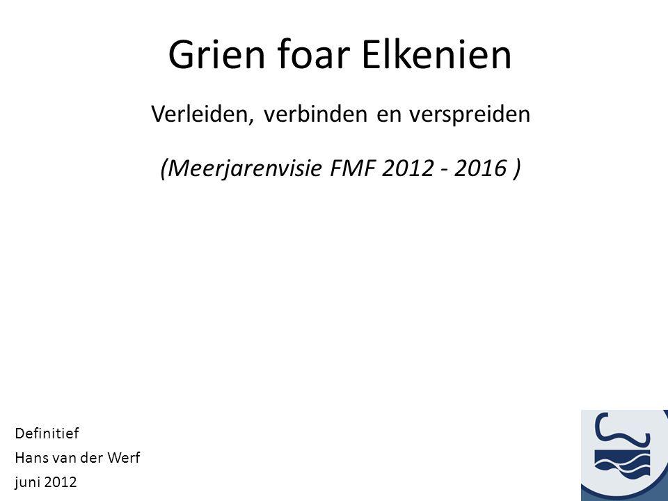 Grien foar Elkenien Verleiden, verbinden en verspreiden (Meerjarenvisie FMF 2012 - 2016 ) Definitief Hans van der Werf juni 2012