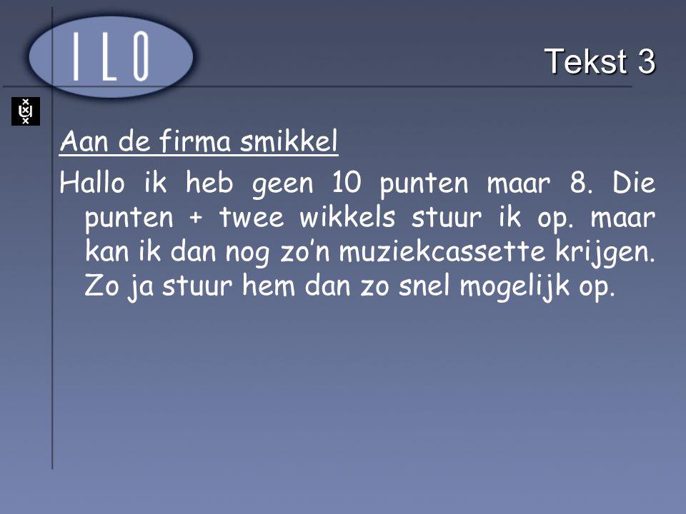 Tekst 3 Aan de firma smikkel Hallo ik heb geen 10 punten maar 8. Die punten + twee wikkels stuur ik op. maar kan ik dan nog zo'n muziekcassette krijge