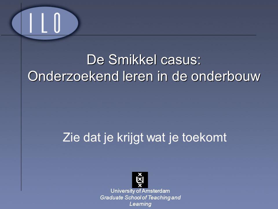 University of Amsterdam Graduate School of Teaching and Learning De Smikkel casus: Onderzoekend leren in de onderbouw Zie dat je krijgt wat je toekomt