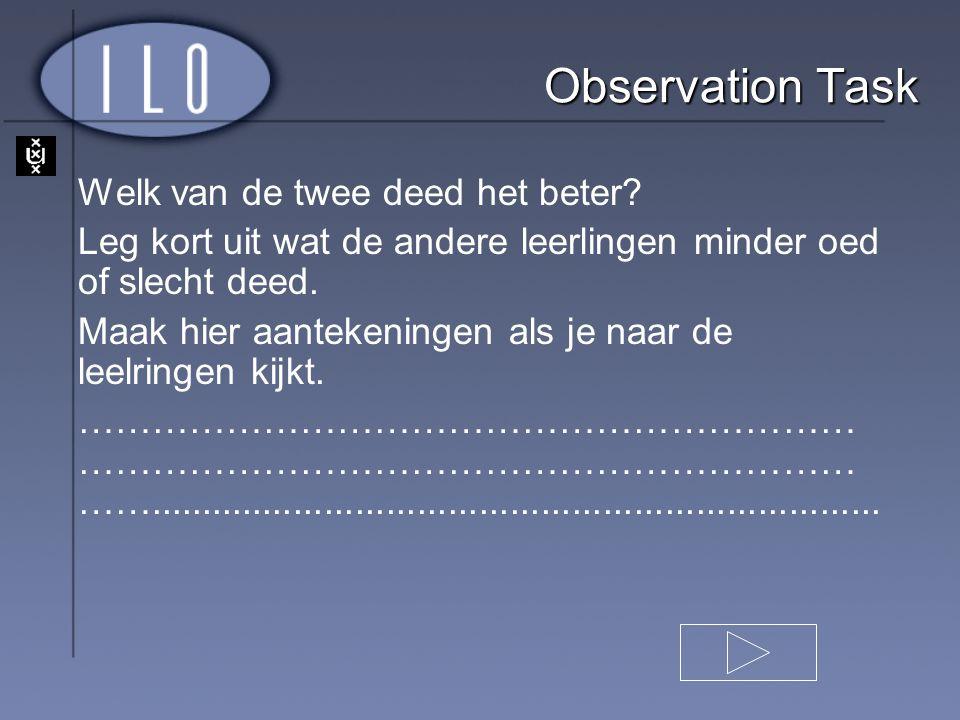 Observation Task Welk van de twee deed het beter? Leg kort uit wat de andere leerlingen minder oed of slecht deed. Maak hier aantekeningen als je naar