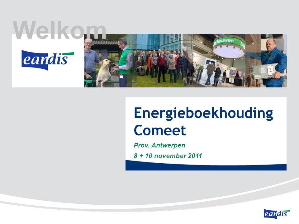 Energieboekhouding Comeet Prov. Antwerpen 8 + 10 november 2011 Welkom