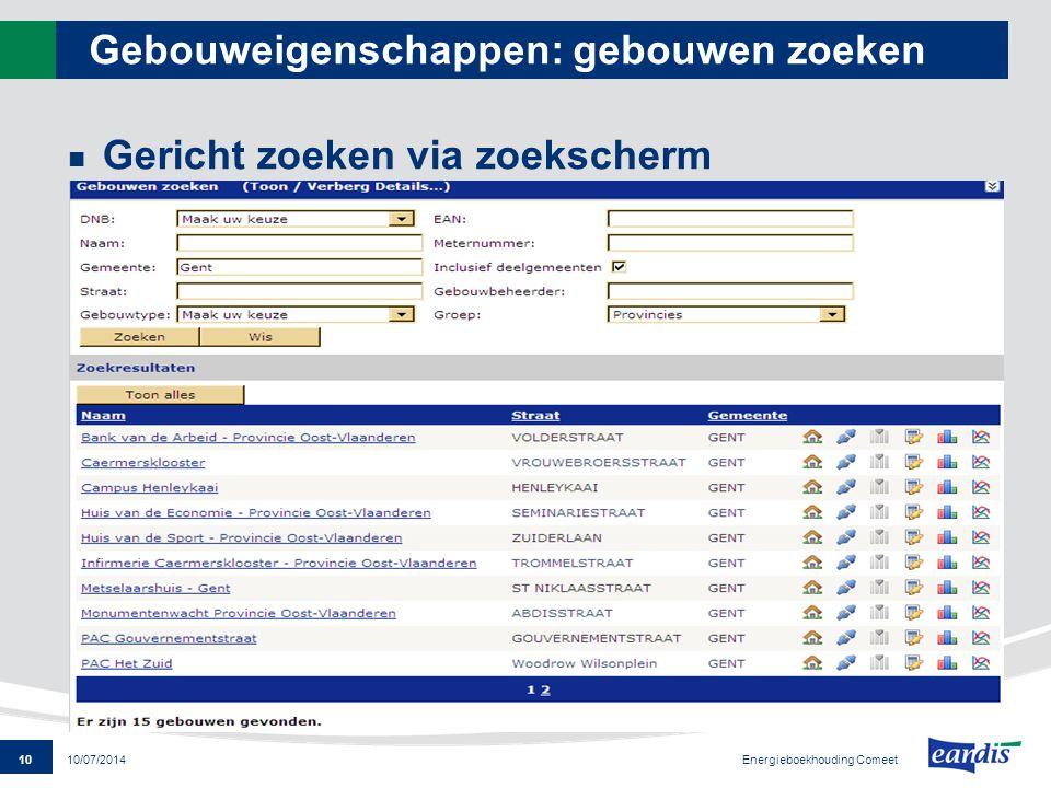 10 Energieboekhouding Comeet 10/07/2014 Gebouweigenschappen: gebouwen zoeken Gericht zoeken via zoekscherm