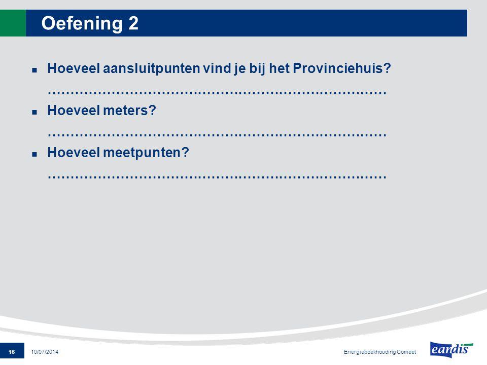 16 Energieboekhouding Comeet 10/07/2014 Oefening 2 Hoeveel aansluitpunten vind je bij het Provinciehuis? ………………………………………………………………… Hoeveel meters? ………
