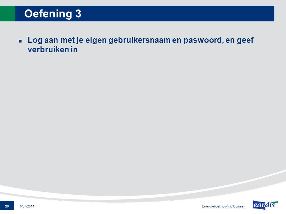 26 Energieboekhouding Comeet 10/07/2014 Oefening 3 Log aan met je eigen gebruikersnaam en paswoord, en geef verbruiken in