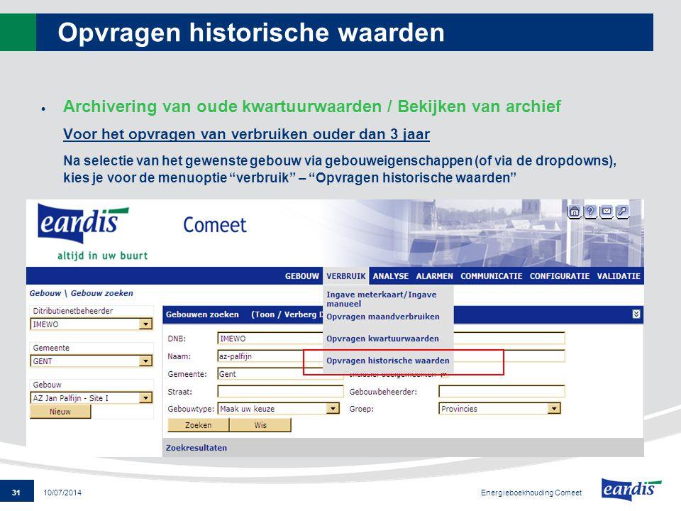 31 Energieboekhouding Comeet 10/07/2014 Opvragen historische waarden  Archivering van oude kwartuurwaarden / Bekijken van archief Voor het opvragen v