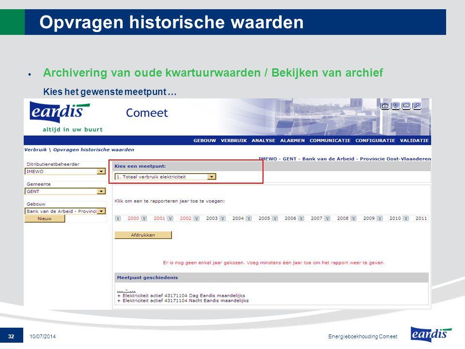 32 Energieboekhouding Comeet 10/07/2014 Opvragen historische waarden  Archivering van oude kwartuurwaarden / Bekijken van archief Kies het gewenste m