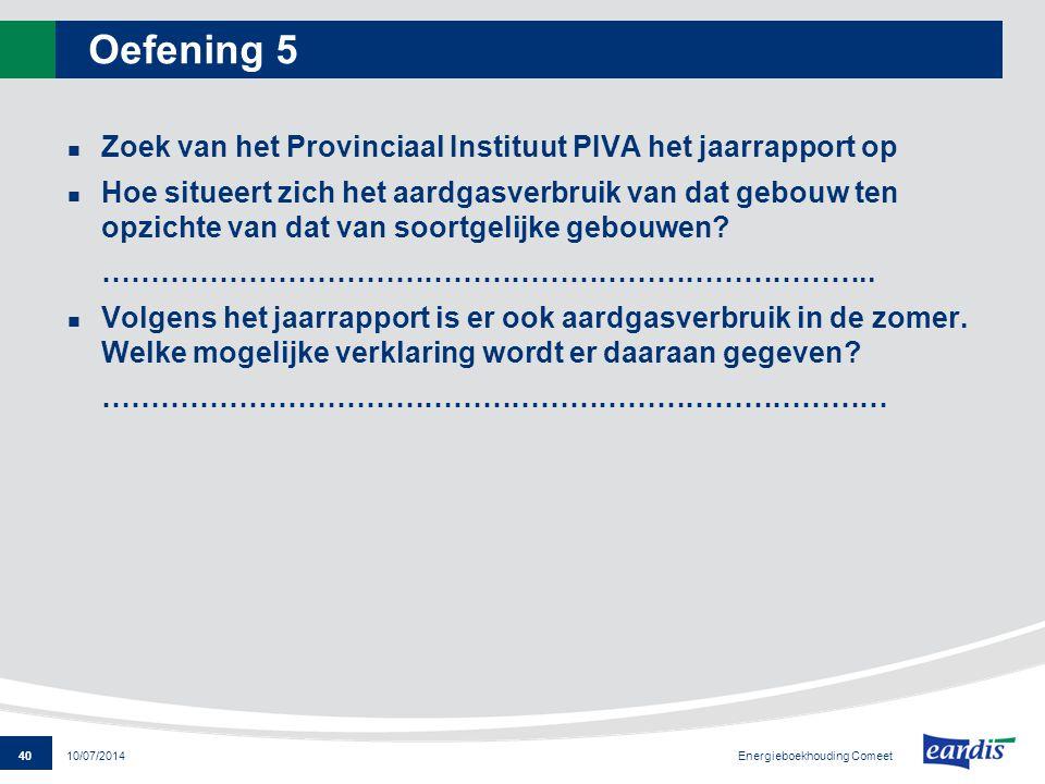 40 Energieboekhouding Comeet 10/07/2014 Oefening 5 Zoek van het Provinciaal Instituut PIVA het jaarrapport op Hoe situeert zich het aardgasverbruik va