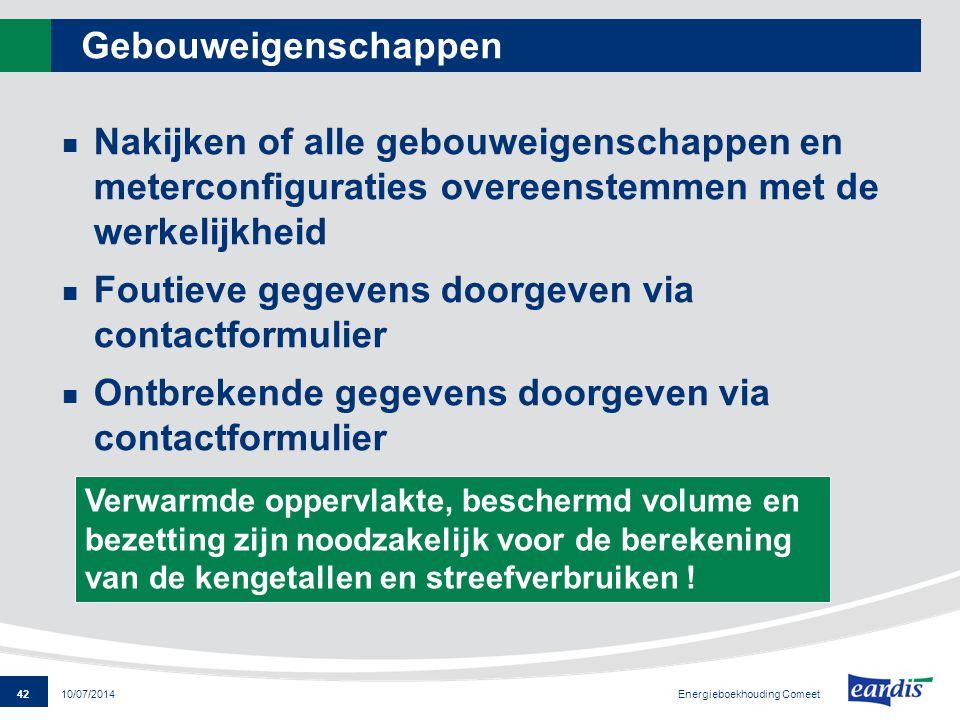 42 Energieboekhouding Comeet 10/07/2014 Gebouweigenschappen Nakijken of alle gebouweigenschappen en meterconfiguraties overeenstemmen met de werkelijk