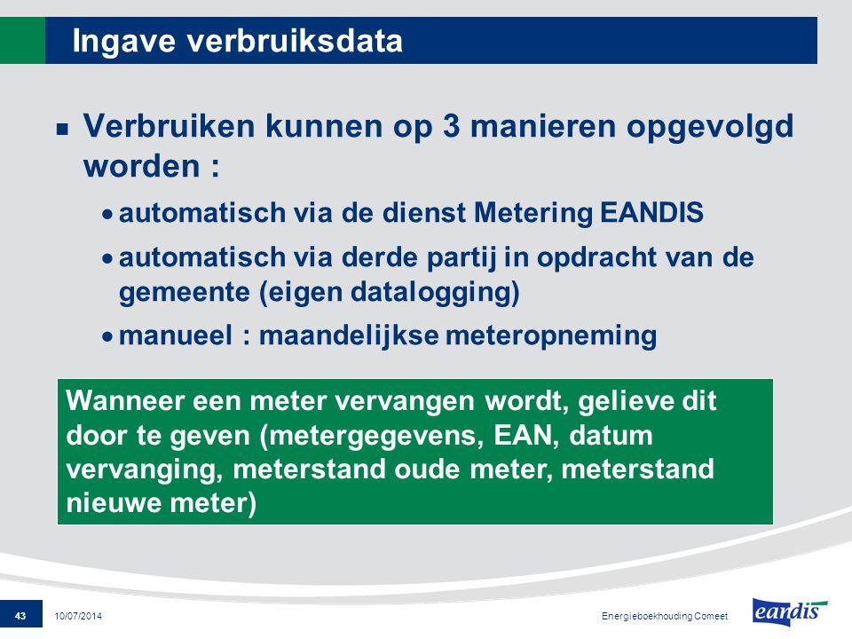 43 Energieboekhouding Comeet 10/07/2014 Ingave verbruiksdata Verbruiken kunnen op 3 manieren opgevolgd worden :  automatisch via de dienst Metering E