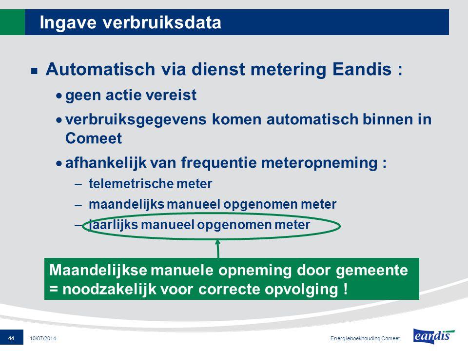 44 Energieboekhouding Comeet 10/07/2014 Ingave verbruiksdata Automatisch via dienst metering Eandis :  geen actie vereist  verbruiksgegevens komen a