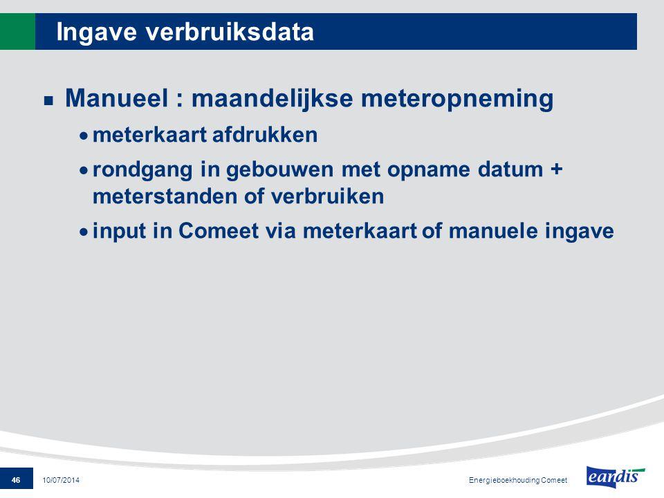 46 Energieboekhouding Comeet 10/07/2014 Ingave verbruiksdata Manueel : maandelijkse meteropneming  meterkaart afdrukken  rondgang in gebouwen met op