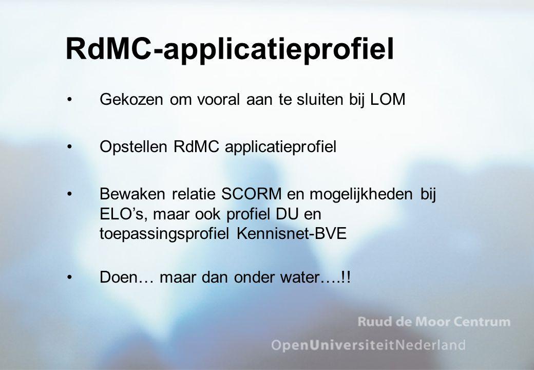 Gekozen om vooral aan te sluiten bij LOM Opstellen RdMC applicatieprofiel Bewaken relatie SCORM en mogelijkheden bij ELO's, maar ook profiel DU en toe