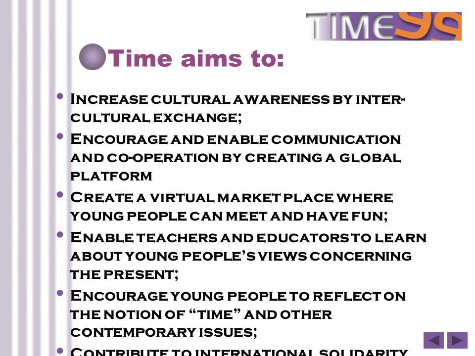 Time aims to: Increase cultural awareness by inter- cultural exchange; Encourage and enable communication and co-operation by creating a global platform Create a virtual market place where young people can meet and have fun; Enable teachers and educators to learn about young people's views concerning the present; Encourage young people to reflect on the notion of time and other contemporary issues; Contribute to international solidarity.